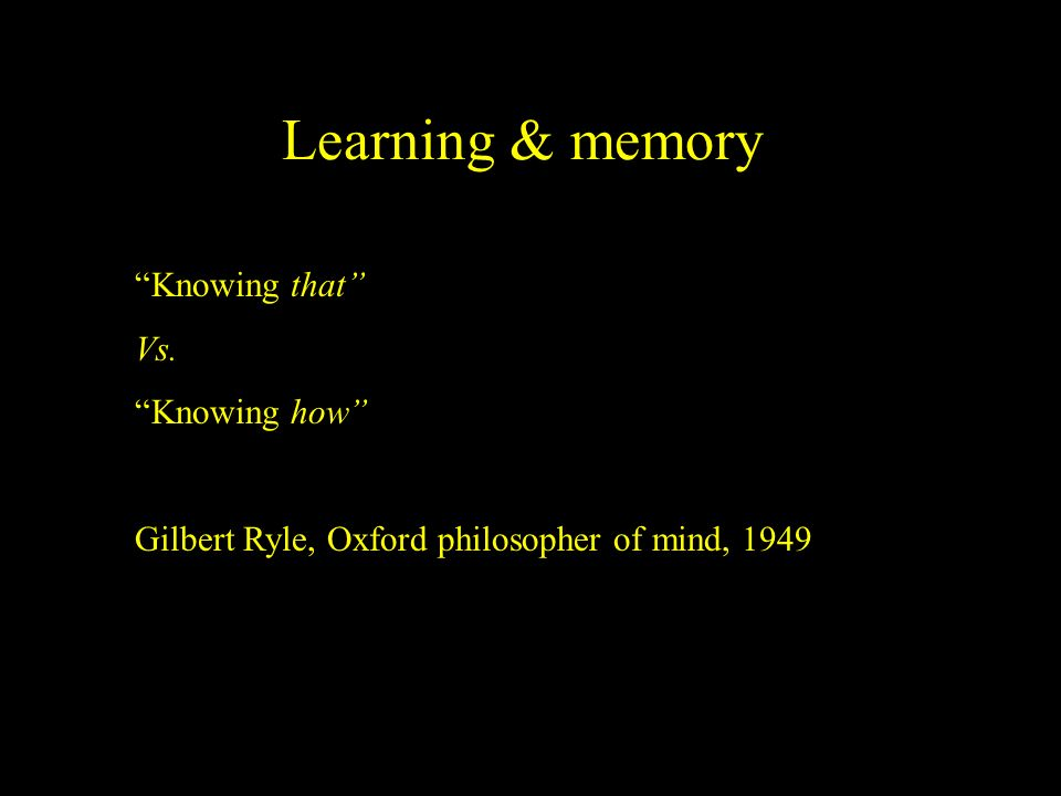 Learning & memory Knowing that Vs. Knowing how Gilbert Ryle, Oxford philosopher of mind, 1949