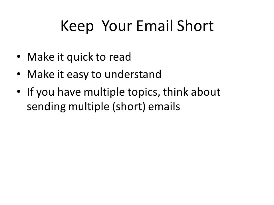 good communication takes some work subject line your subject line  3 keep your email short make it quick to make it easy to understand if you have multiple topics think about sending multiple short emails