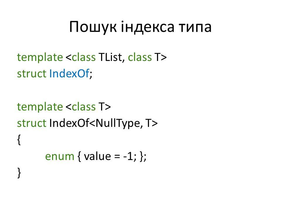 Пошук індекса типа template struct IndexOf; template struct IndexOf { enum { value = -1; }; }