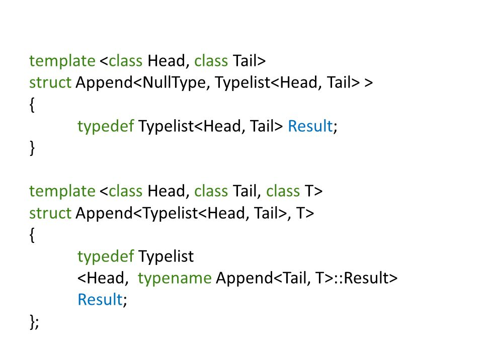 template struct Append > { typedef Typelist Result; } template struct Append, T> { typedef Typelist ::Result> Result; };