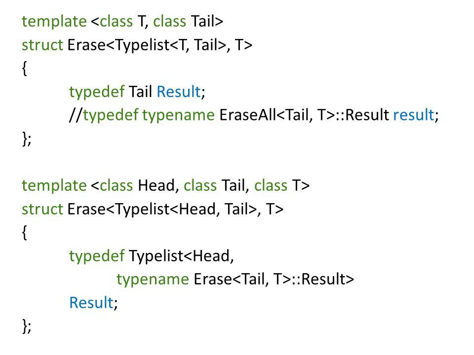 template struct Erase, T> { typedef Tail Result; //typedef typename EraseAll ::Result result; }; template struct Erase, T> { typedef Typelist<Head, typename Erase ::Result> Result; };