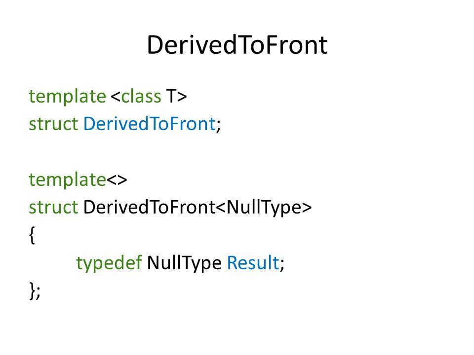 DerivedToFront template struct DerivedToFront; template<> struct DerivedToFront { typedef NullType Result; };