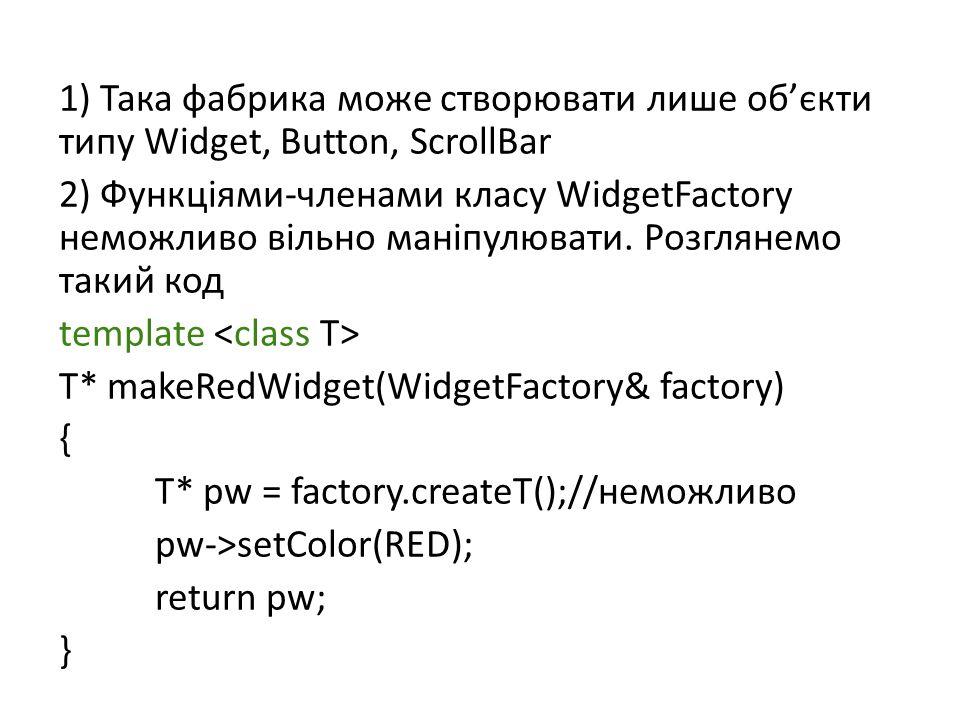 1) Така фабрика може створювати лише об'єкти типу Widget, Button, ScrollBar 2) Функціями-членами класу WidgetFactory неможливо вільно маніпулювати.