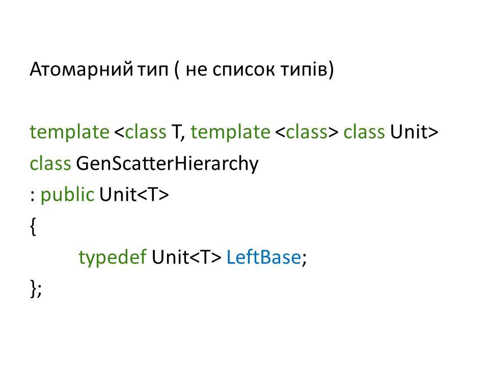 Атомарний тип ( не список типів) template class Unit> class GenScatterHierarchy : public Unit { typedef Unit LeftBase; };