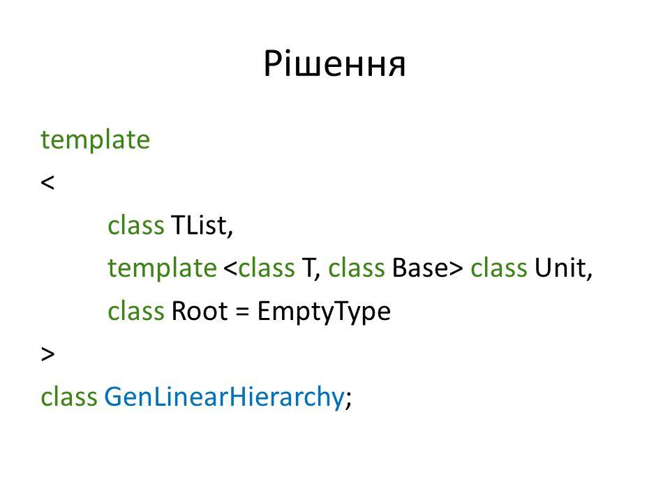 Рішення template < class TList, template class Unit, class Root = EmptyType > class GenLinearHierarchy;