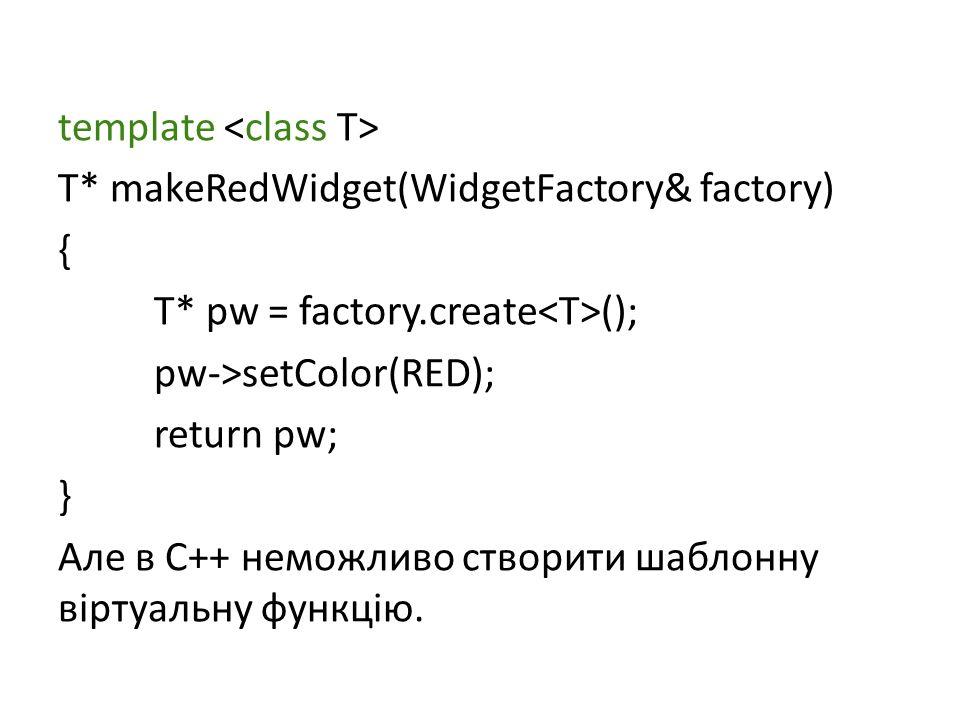 template T* makeRedWidget(WidgetFactory& factory) { T* pw = factory.create (); pw->setColor(RED); return pw; } Але в С++ неможливо створити шаблонну віртуальну функцію.