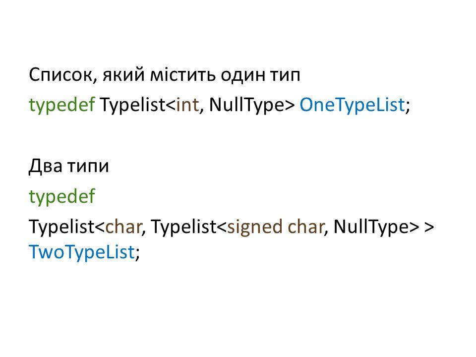 Список, який містить один тип typedef Typelist OneTypeList; Два типи typedef Typelist > TwoTypeList;