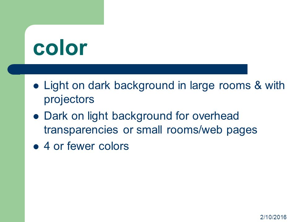 2/10/2016 color Light on dark background in large rooms & with projectors Dark on light background for overhead transparencies or small rooms/web pages 4 or fewer colors