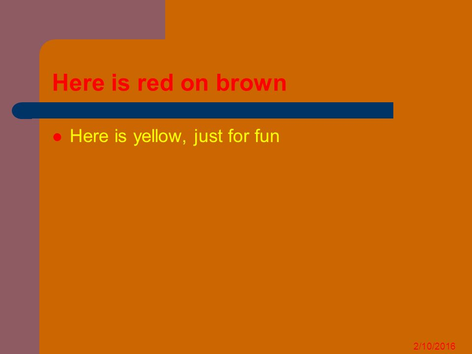 2/10/2016 Here is red on brown Here is yellow, just for fun