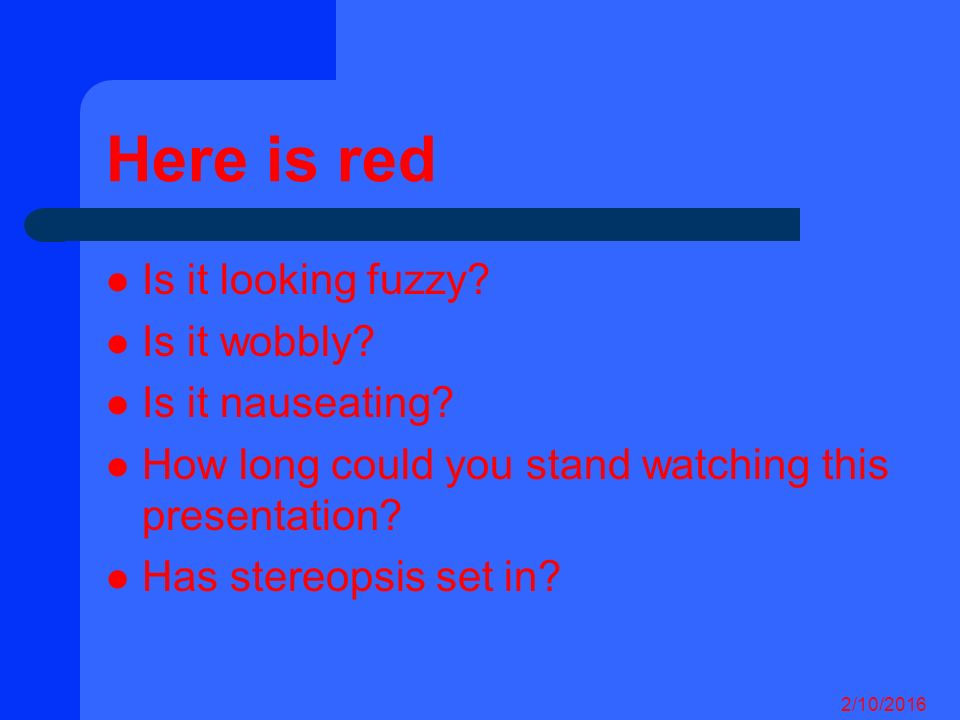 Here is red Is it looking fuzzy.Is it wobbly. Is it nauseating.