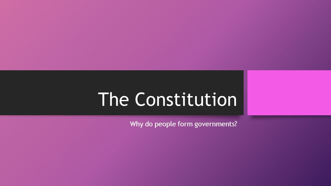 The Constitution Why do people form governments