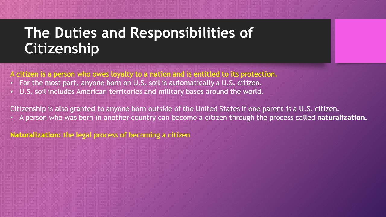The Duties and Responsibilities of Citizenship A citizen is a person who owes loyalty to a nation and is entitled to its protection.