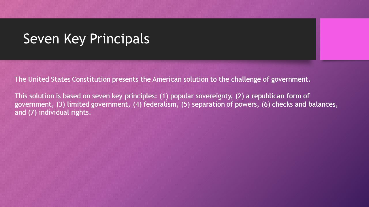 Seven Key Principals The United States Constitution presents the American solution to the challenge of government.