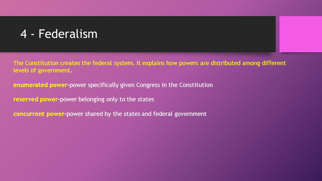 4 - Federalism The Constitution creates the federal system.