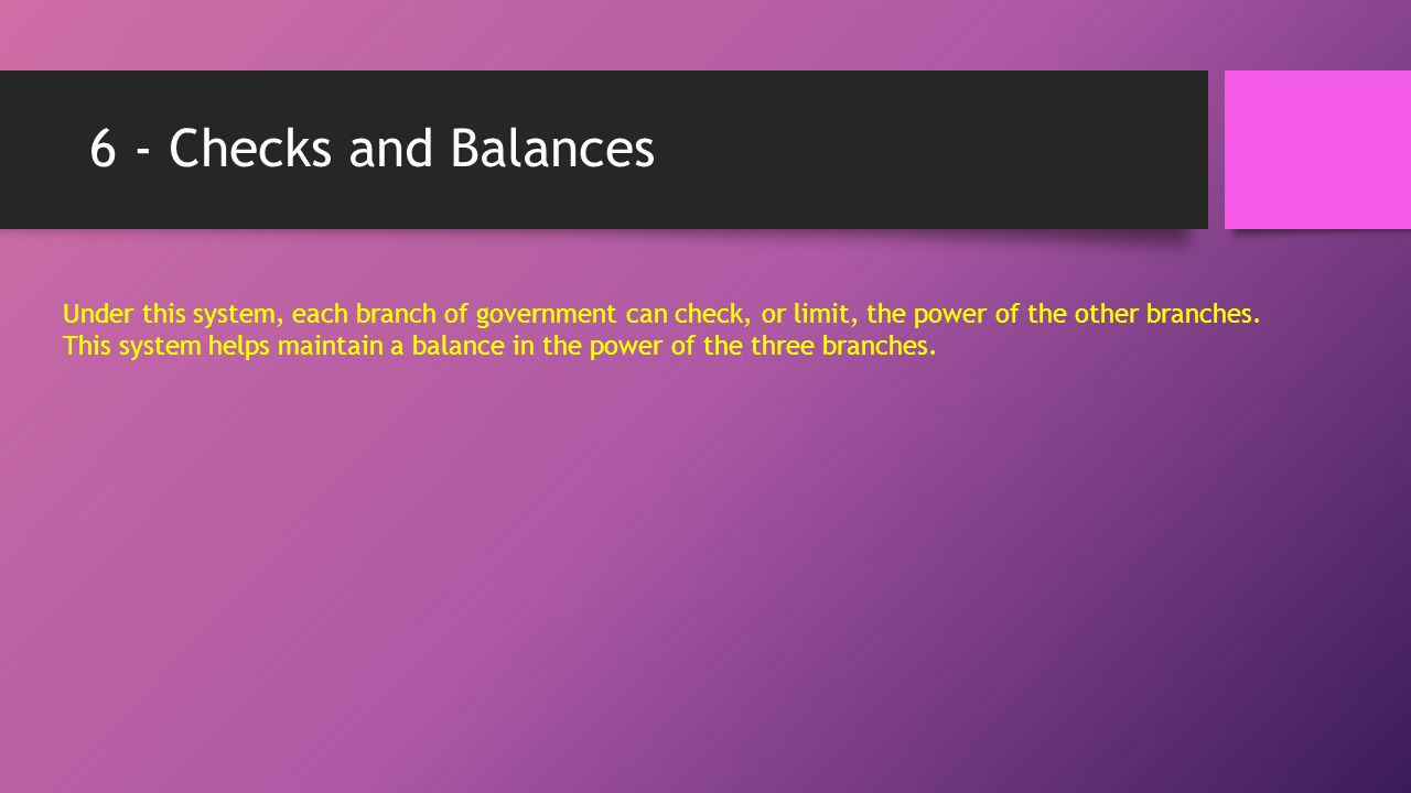 6 - Checks and Balances Under this system, each branch of government can check, or limit, the power of the other branches.