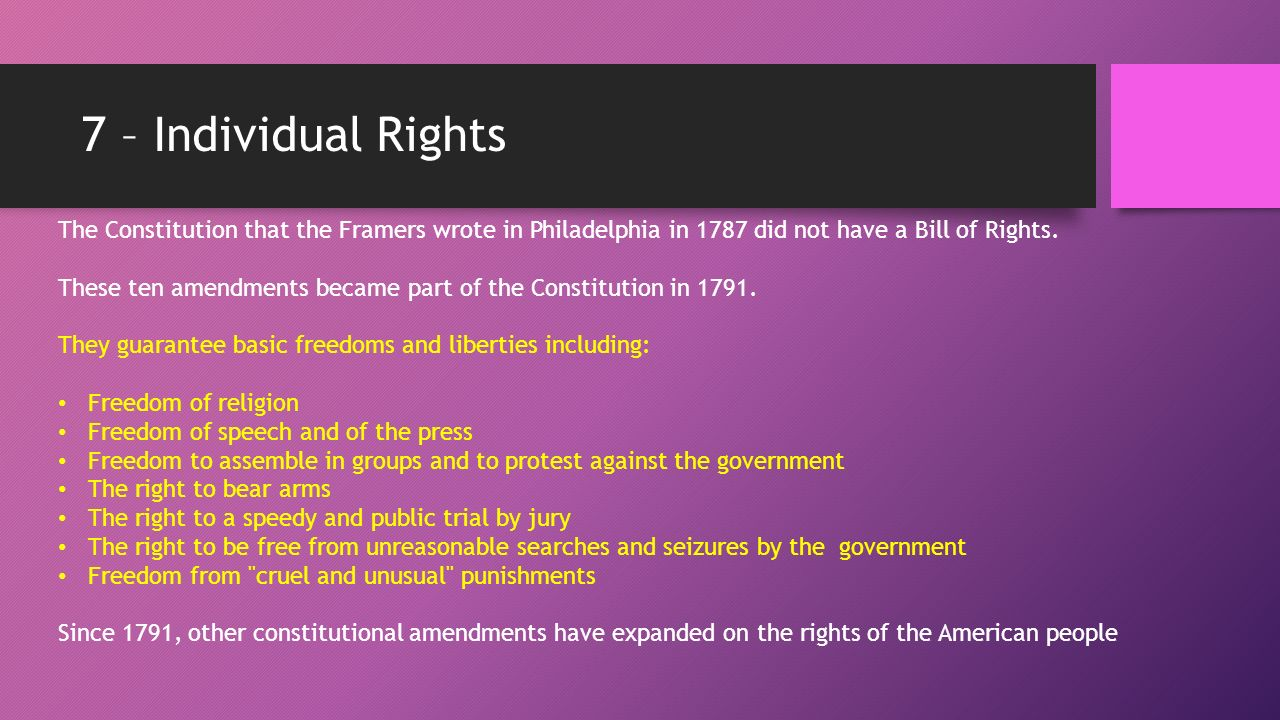 7 – Individual Rights The Constitution that the Framers wrote in Philadelphia in 1787 did not have a Bill of Rights.