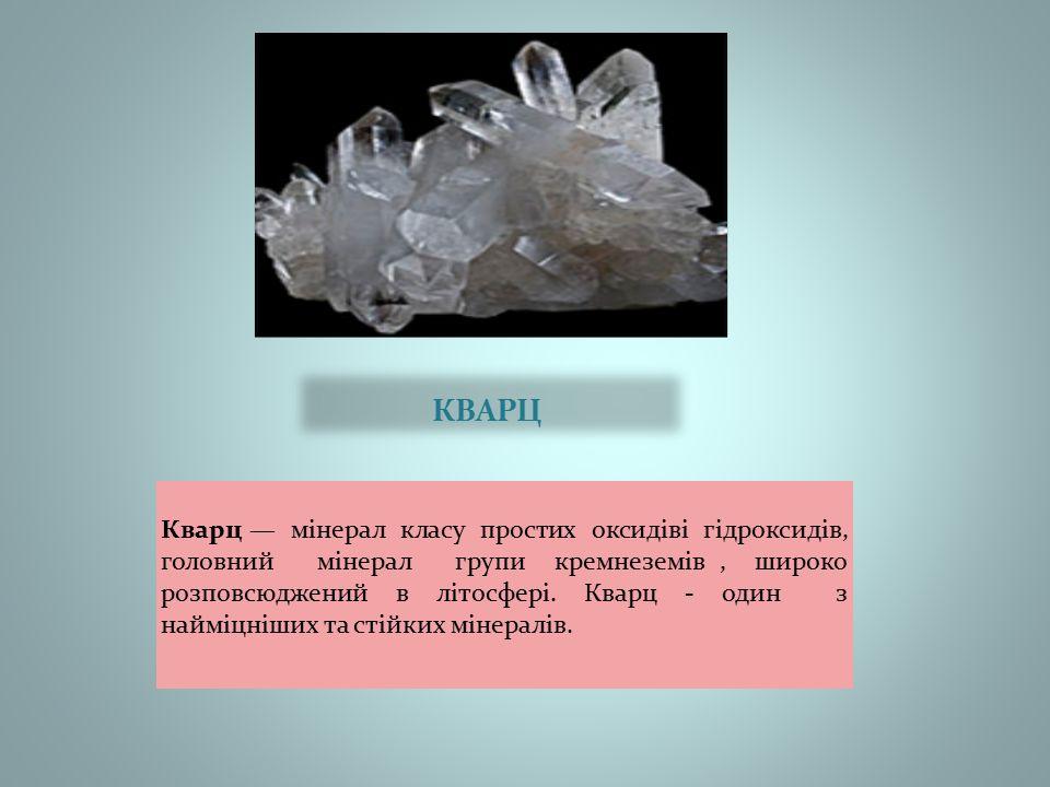 КВАРЦ Кварц — мінерал класу простих оксидіві гідроксидів, головний мінерал групи кремнеземів, широко розповсюджений в літосфері.