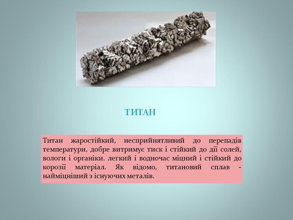 ТИТАН Титан жаростійкий, несприйнятливий до перепадів температури, добре витримує тиск і стійкий до дії солей, вологи і органіки.