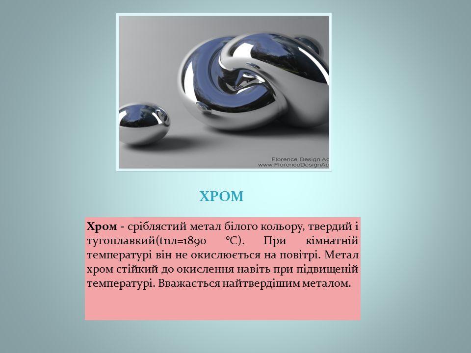 ХРОМ Хром - сріблястий метал білого кольору, твердий і тугоплавкий(tnл=1890 °С).