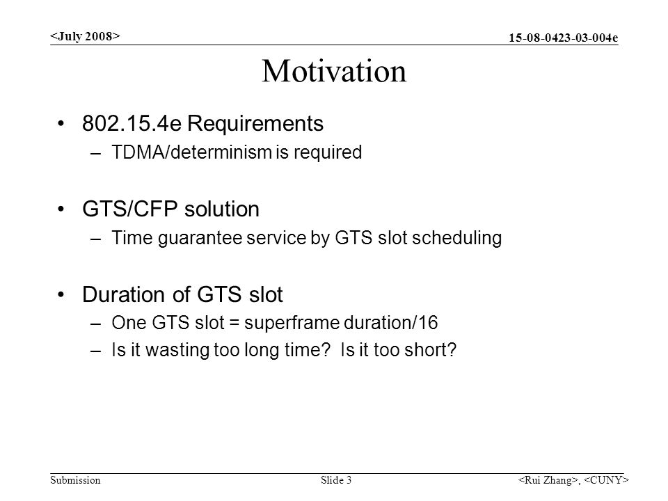 e Submission Motivation e Requirements –TDMA/determinism is required GTS/CFP solution –Time guarantee service by GTS slot scheduling Duration of GTS slot –One GTS slot = superframe duration/16 –Is it wasting too long time.