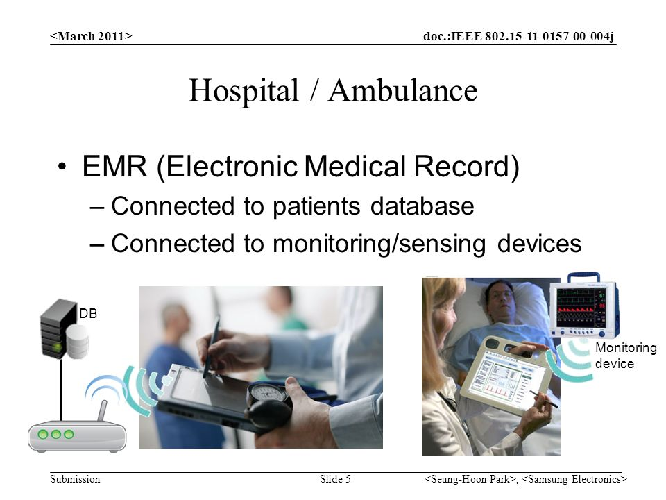 doc.:IEEE j Submission Hospital / Ambulance EMR (Electronic Medical Record) –Connected to patients database –Connected to monitoring/sensing devices, Slide 5 Monitoring device DB