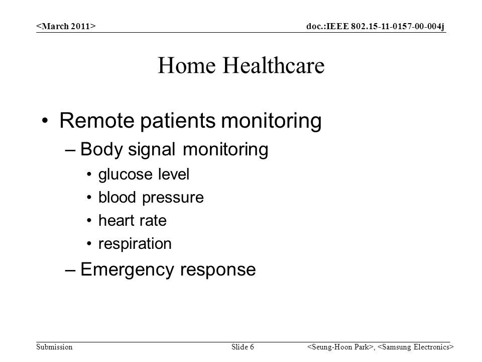 doc.:IEEE j Submission Home Healthcare Remote patients monitoring –Body signal monitoring glucose level blood pressure heart rate respiration –Emergency response, Slide 6