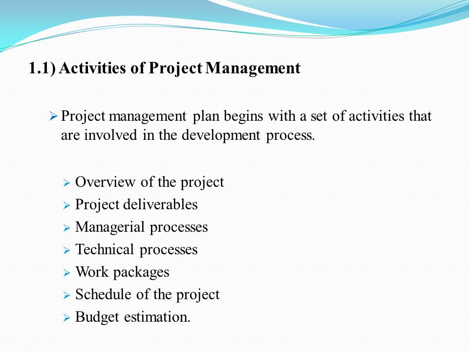1.1) Activities of Project Management  Project management plan begins with a set of activities that are involved in the development process.