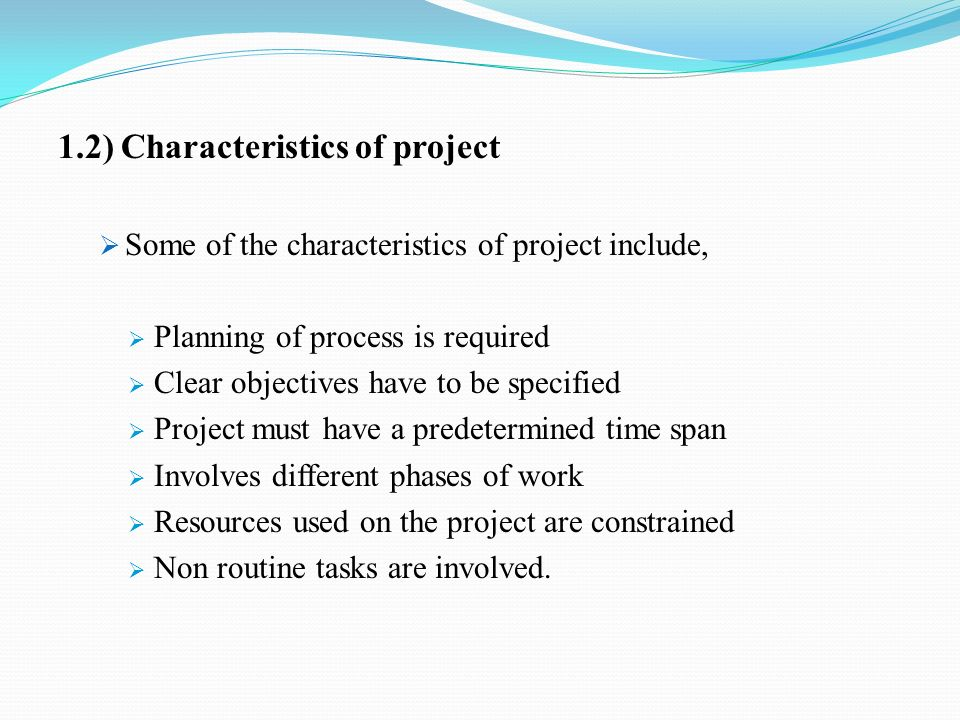 1.2) Characteristics of project  Some of the characteristics of project include,  Planning of process is required  Clear objectives have to be specified  Project must have a predetermined time span  Involves different phases of work  Resources used on the project are constrained  Non routine tasks are involved.