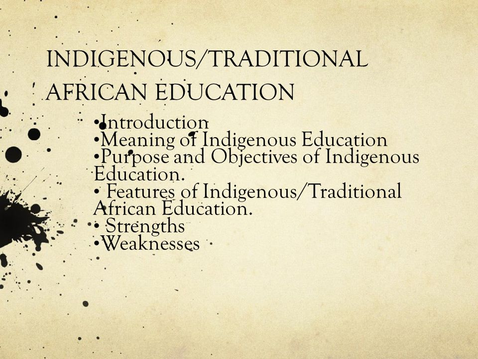 INDIGENOUS/TRADITIONAL AFRICAN EDUCATION Introduction Meaning of Indigenous Education Purpose and Objectives of Indigenous Education.