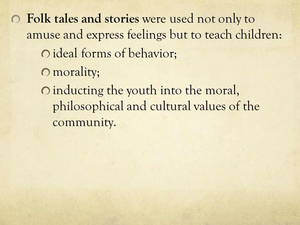 Folk tales and stories were used not only to amuse and express feelings but to teach children: ideal forms of behavior; morality; inducting the youth into the moral, philosophical and cultural values of the community.