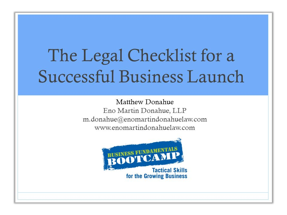 1 The Legal Checklist For A Successful Business Launch Matthew Donahue Eno  Martin Donahue, LLP M.donahue@enomartindonahuelaw.com  Www.enomartindonahuelaw.com