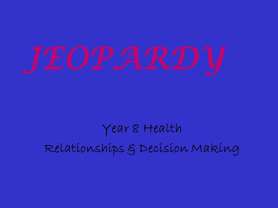 Year 8 Health Relationships & Decision Making JEOPARDY