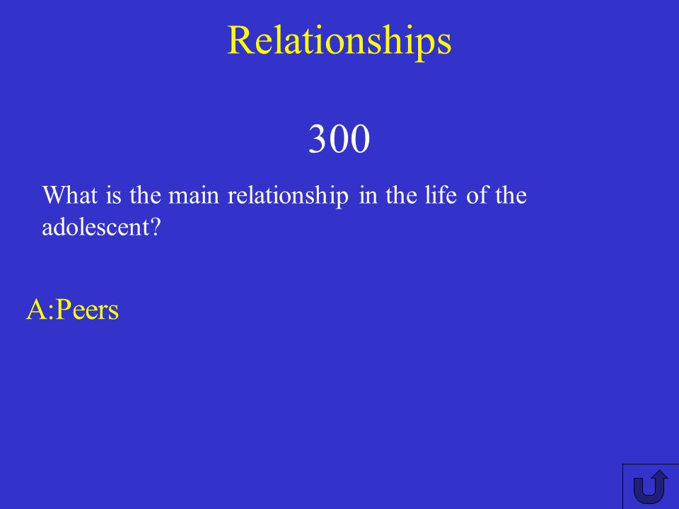 Relationships 300 A:Peers What is the main relationship in the life of the adolescent?