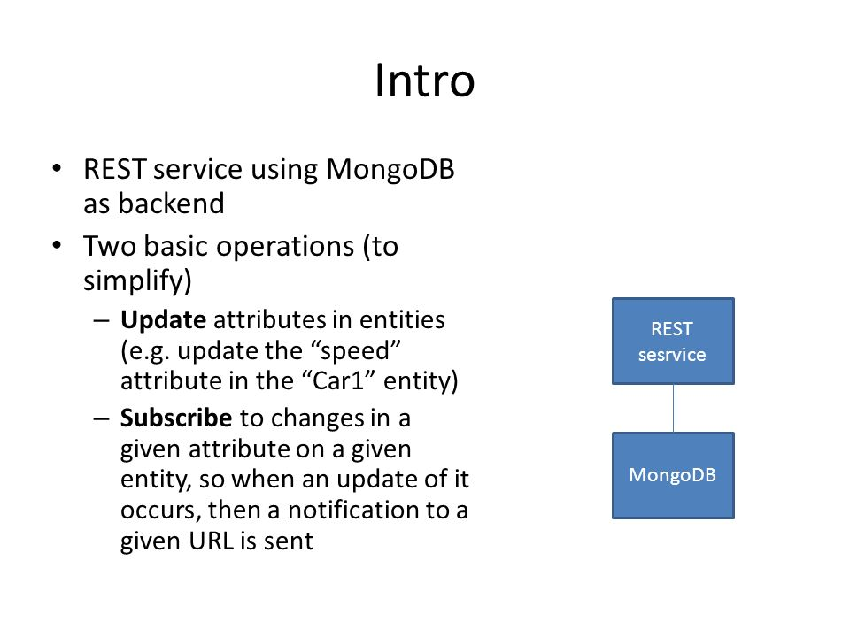 Intro REST service using MongoDB as backend Two basic operations (to simplify) – Update attributes in entities (e.g.