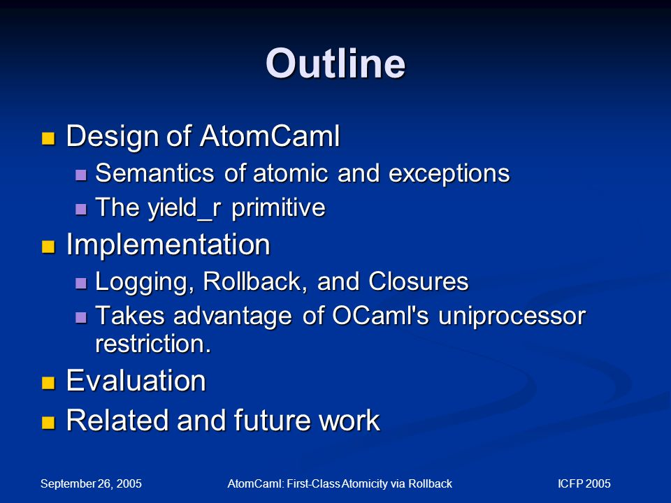 September 26, 2005 AtomCaml: First-Class Atomicity via Rollback ICFP 2005 Outline Design of AtomCaml Design of AtomCaml Semantics of atomic and exceptions Semantics of atomic and exceptions The yield_r primitive The yield_r primitive Implementation Implementation Logging, Rollback, and Closures Logging, Rollback, and Closures Takes advantage of OCaml s uniprocessor restriction.