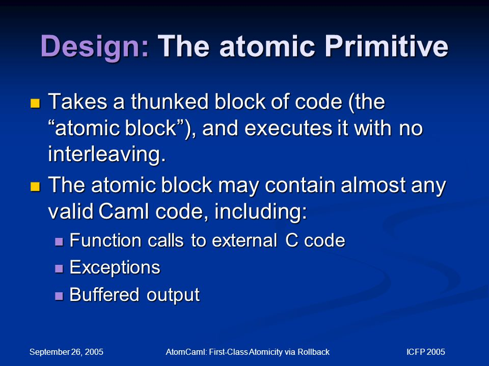 September 26, 2005 AtomCaml: First-Class Atomicity via Rollback ICFP 2005 Design: The atomic Primitive Takes a thunked block of code (the atomic block ), and executes it with no interleaving.