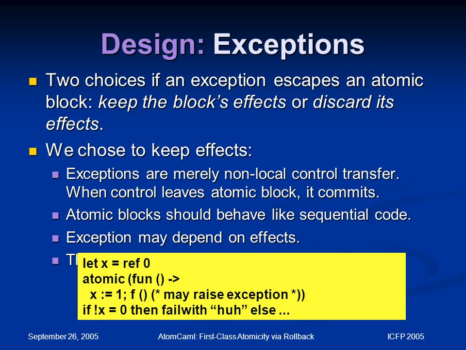 September 26, 2005 AtomCaml: First-Class Atomicity via Rollback ICFP 2005 Design: Exceptions Two choices if an exception escapes an atomic block: keep the block's effects or discard its effects.