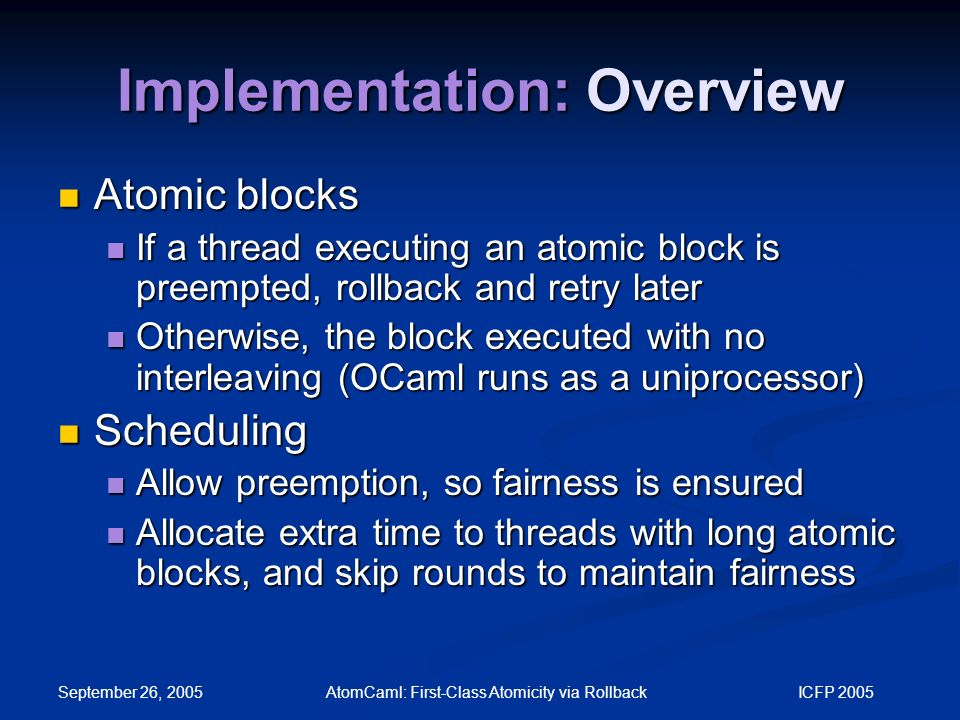 September 26, 2005 AtomCaml: First-Class Atomicity via Rollback ICFP 2005 Implementation: Overview Atomic blocks Atomic blocks If a thread executing an atomic block is preempted, rollback and retry later If a thread executing an atomic block is preempted, rollback and retry later Otherwise, the block executed with no interleaving (OCaml runs as a uniprocessor) Otherwise, the block executed with no interleaving (OCaml runs as a uniprocessor) Scheduling Scheduling Allow preemption, so fairness is ensured Allow preemption, so fairness is ensured Allocate extra time to threads with long atomic blocks, and skip rounds to maintain fairness Allocate extra time to threads with long atomic blocks, and skip rounds to maintain fairness