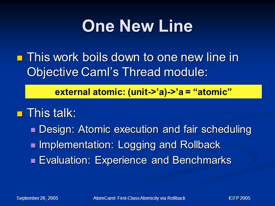September 26, 2005 AtomCaml: First-Class Atomicity via Rollback ICFP 2005 One New Line This work boils down to one new line in Objective Caml's Thread module: This work boils down to one new line in Objective Caml's Thread module: This talk: This talk: Design: Atomic execution and fair scheduling Design: Atomic execution and fair scheduling Implementation: Logging and Rollback Implementation: Logging and Rollback Evaluation: Experience and Benchmarks Evaluation: Experience and Benchmarks external atomic: (unit->'a)->'a = atomic