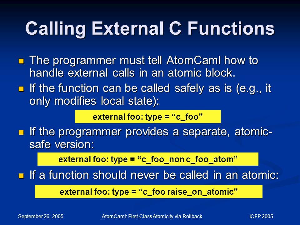 September 26, 2005 AtomCaml: First-Class Atomicity via Rollback ICFP 2005 Calling External C Functions external foo: type = c_foo The programmer must tell AtomCaml how to handle external calls in an atomic block.