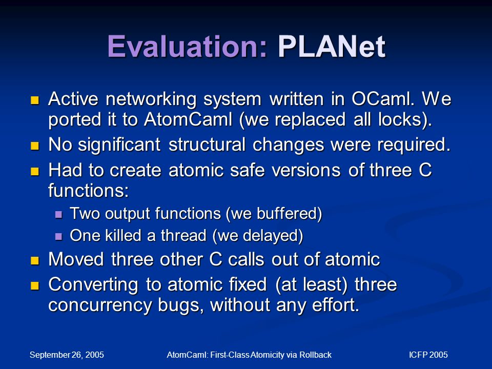 September 26, 2005 AtomCaml: First-Class Atomicity via Rollback ICFP 2005 Evaluation: PLANet Active networking system written in OCaml.