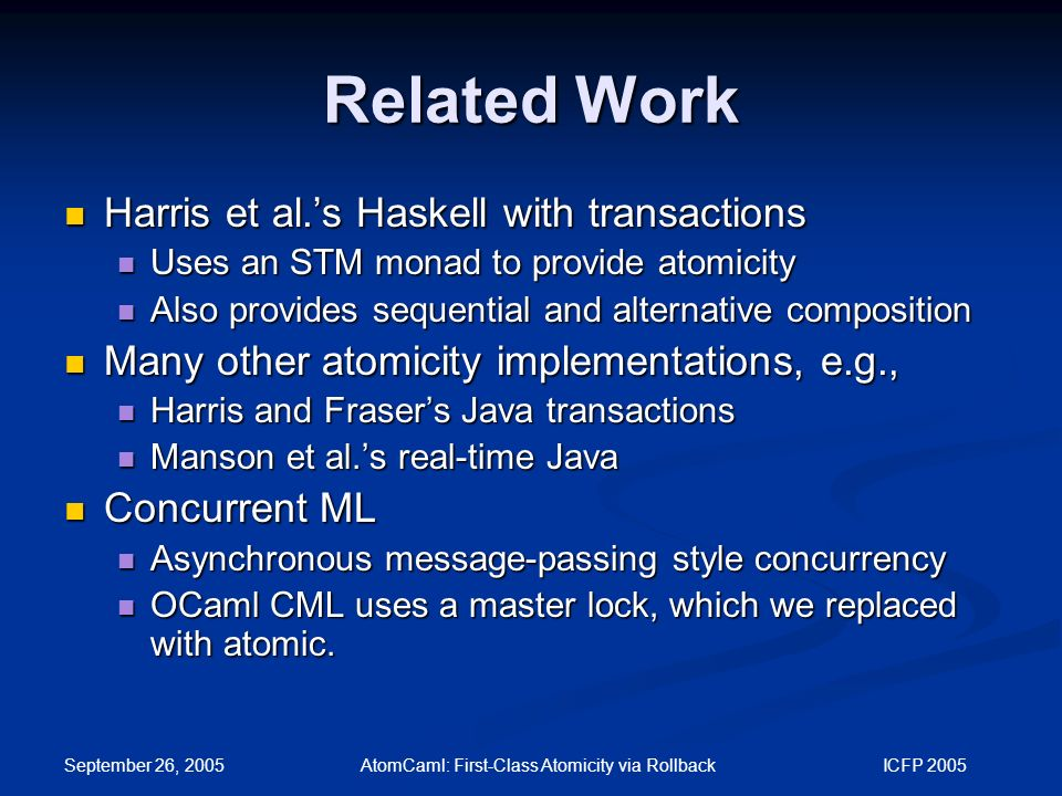 September 26, 2005 AtomCaml: First-Class Atomicity via Rollback ICFP 2005 Related Work Harris et al.'s Haskell with transactions Harris et al.'s Haskell with transactions Uses an STM monad to provide atomicity Uses an STM monad to provide atomicity Also provides sequential and alternative composition Also provides sequential and alternative composition Many other atomicity implementations, e.g., Many other atomicity implementations, e.g., Harris and Fraser's Java transactions Harris and Fraser's Java transactions Manson et al.'s real-time Java Manson et al.'s real-time Java Concurrent ML Concurrent ML Asynchronous message-passing style concurrency Asynchronous message-passing style concurrency OCaml CML uses a master lock, which we replaced with atomic.