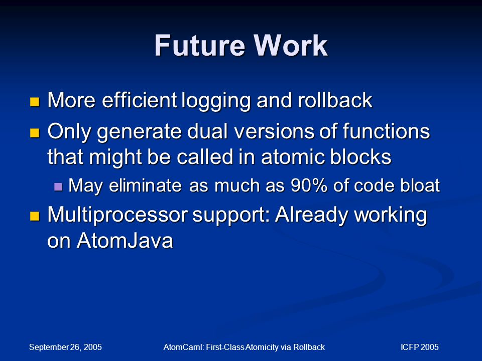 September 26, 2005 AtomCaml: First-Class Atomicity via Rollback ICFP 2005 Future Work More efficient logging and rollback More efficient logging and rollback Only generate dual versions of functions that might be called in atomic blocks Only generate dual versions of functions that might be called in atomic blocks May eliminate as much as 90% of code bloat May eliminate as much as 90% of code bloat Multiprocessor support: Already working on AtomJava Multiprocessor support: Already working on AtomJava