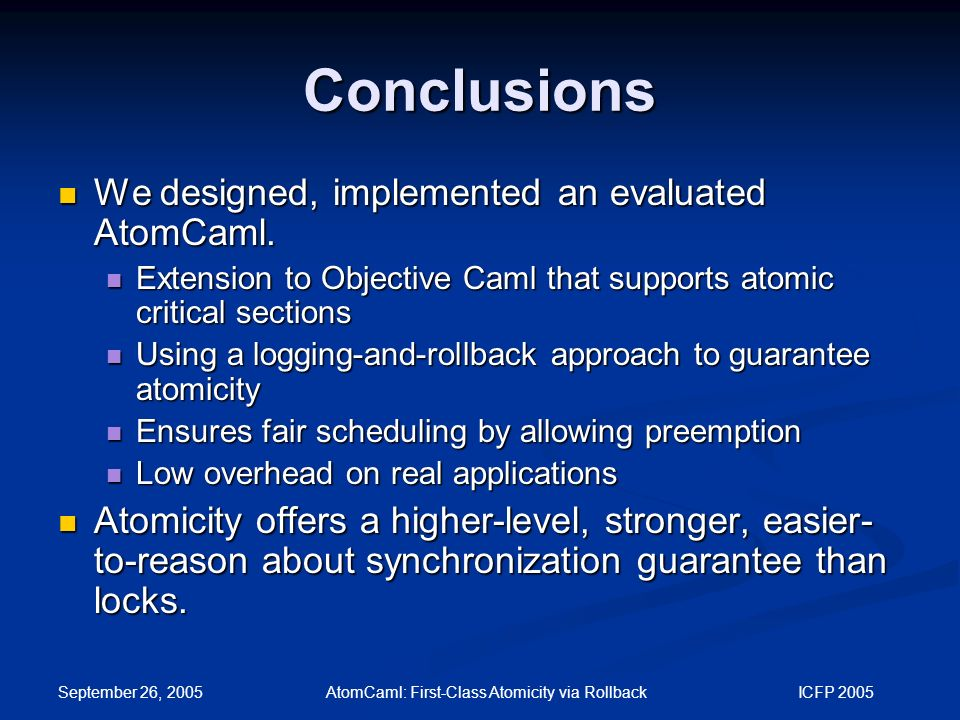 September 26, 2005 AtomCaml: First-Class Atomicity via Rollback ICFP 2005 Conclusions We designed, implemented an evaluated AtomCaml.