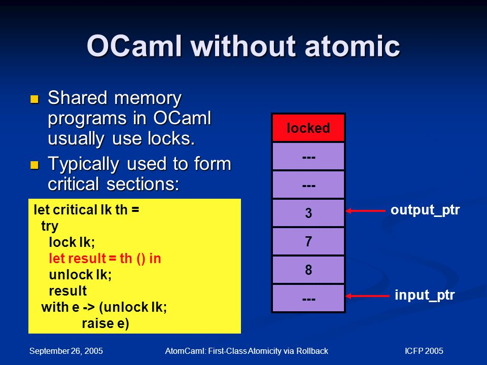 September 26, 2005 AtomCaml: First-Class Atomicity via Rollback ICFP 2005 OCaml without atomic let critical lk th = try lock lk; let result = th () in unlock lk; result with e -> (unlock lk; raise e) locked --- 3 7 8 output_ptr input_ptr Shared memory programs in OCaml usually use locks.