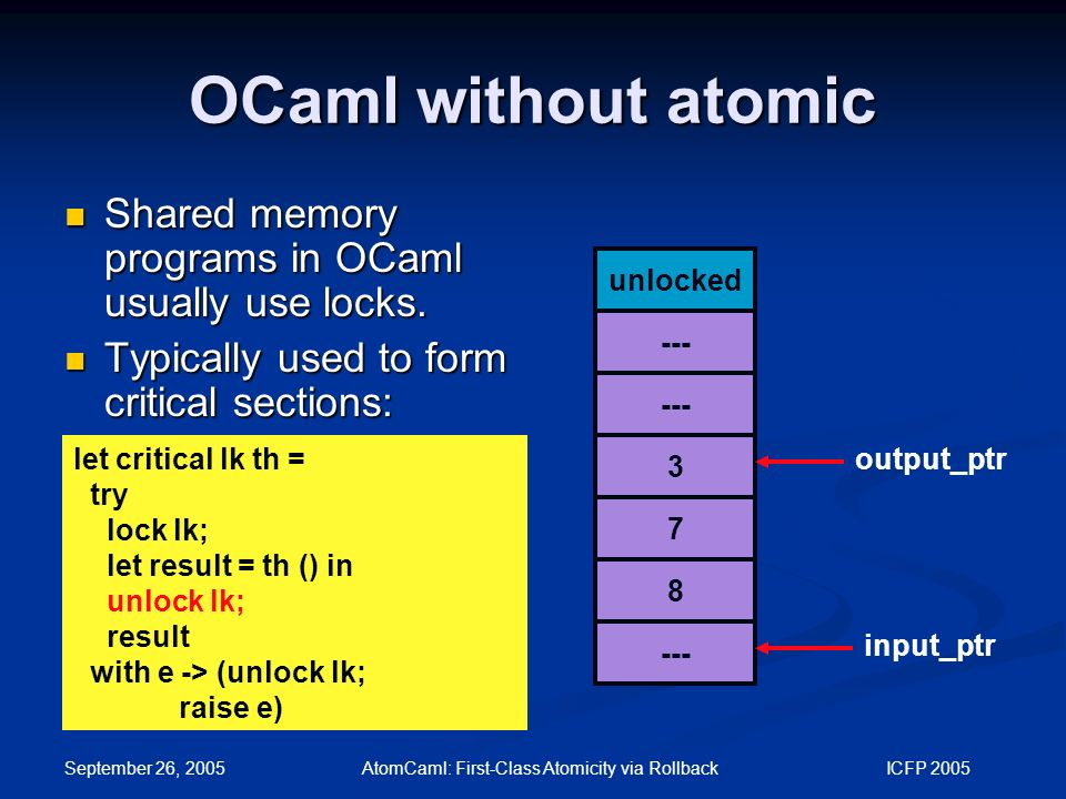 September 26, 2005 AtomCaml: First-Class Atomicity via Rollback ICFP 2005 OCaml without atomic let critical lk th = try lock lk; let result = th () in unlock lk; result with e -> (unlock lk; raise e) unlocked --- 3 7 8 output_ptr input_ptr Shared memory programs in OCaml usually use locks.