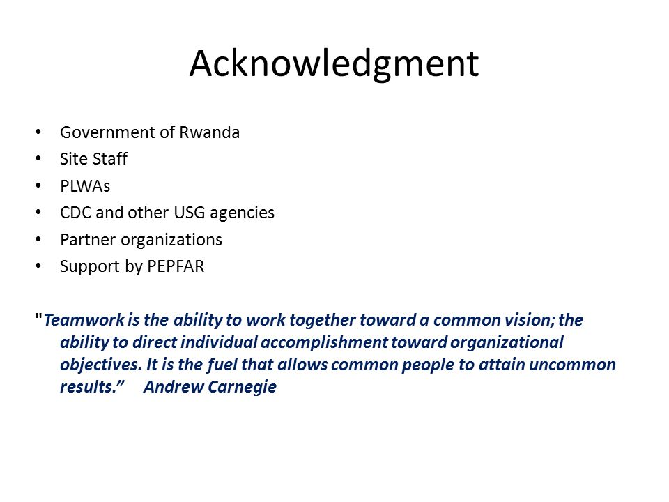 Acknowledgment Government of Rwanda Site Staff PLWAs CDC and other USG agencies Partner organizations Support by PEPFAR Teamwork is the ability to work together toward a common vision; the ability to direct individual accomplishment toward organizational objectives.