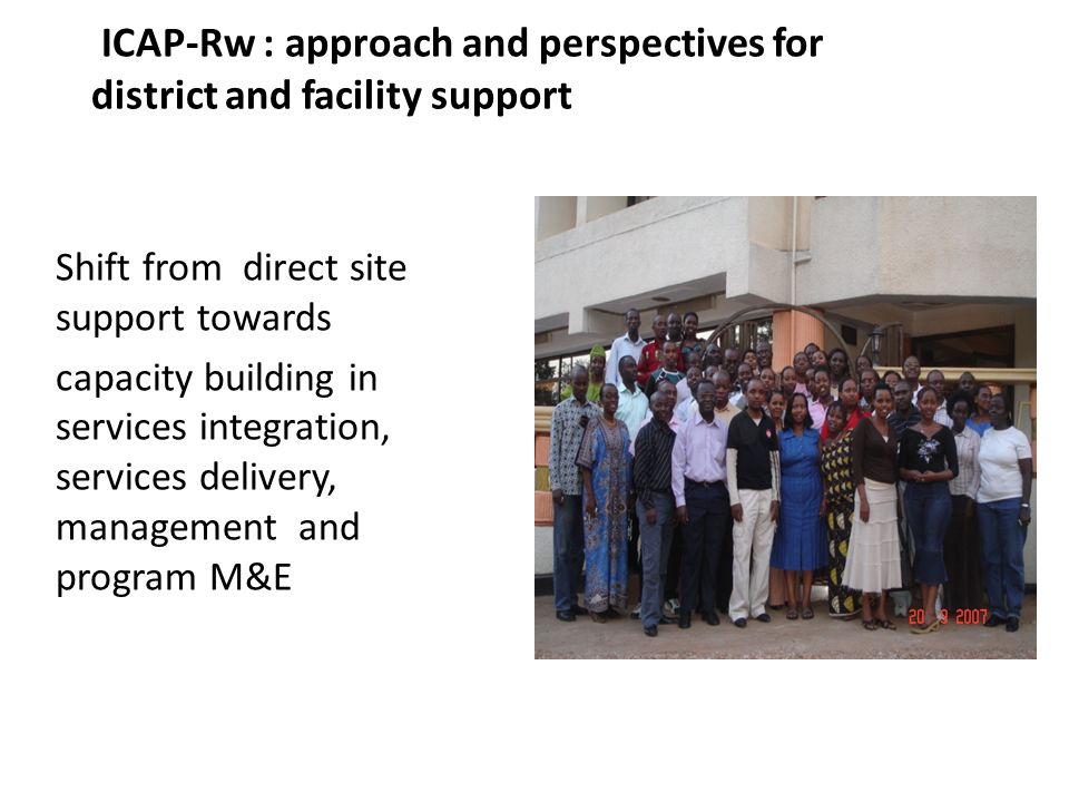 ICAP-Rw : approach and perspectives for district and facility support Shift from direct site support towards capacity building in services integration, services delivery, management and program M&E