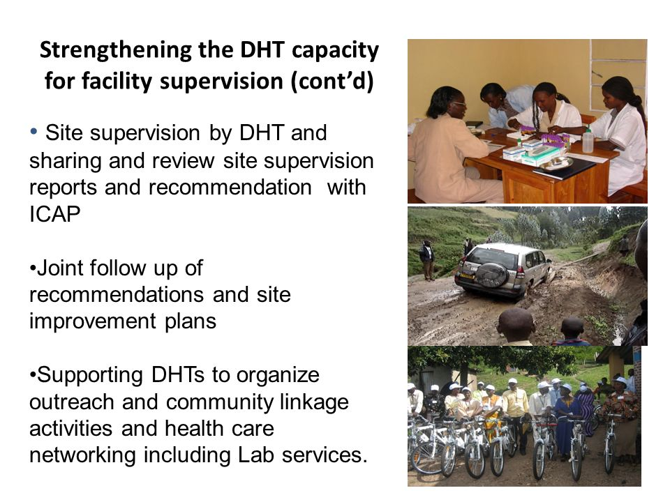 Strengthening the DHT capacity for facility supervision (cont'd) Site supervision by DHT and sharing and review site supervision reports and recommendation with ICAP Joint follow up of recommendations and site improvement plans Supporting DHTs to organize outreach and community linkage activities and health care networking including Lab services.