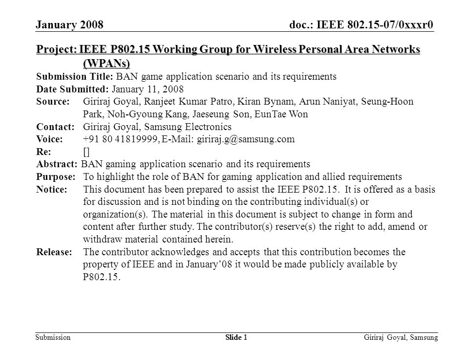 doc.: IEEE /0xxxr0 Submission January 2008 Giriraj Goyal, SamsungSlide 1 Project: IEEE P Working Group for Wireless Personal Area Networks (WPANs) Submission Title: BAN game application scenario and its requirements Date Submitted: January 11, 2008 Source: Giriraj Goyal, Ranjeet Kumar Patro, Kiran Bynam, Arun Naniyat, Seung-Hoon Park, Noh-Gyoung Kang, Jaeseung Son, EunTae Won Contact: Giriraj Goyal, Samsung Electronics Voice: ,   Re: [] Abstract: BAN gaming application scenario and its requirements Purpose:To highlight the role of BAN for gaming application and allied requirements Notice:This document has been prepared to assist the IEEE P